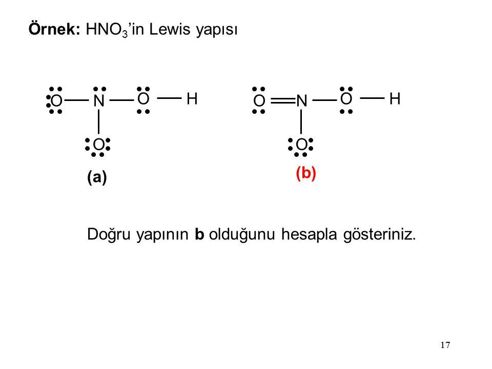 17 Örnek: HNO 3 'in Lewis yapısı ON O O H ON O O H (a) (b) Doğru yapının b olduğunu hesapla gösteriniz.