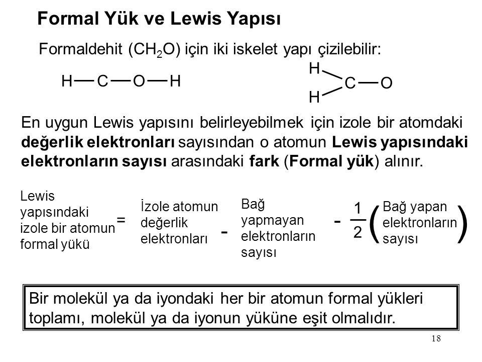 18 Formaldehit (CH 2 O) için iki iskelet yapı çizilebilir: HCOH H CO H En uygun Lewis yapısını belirleyebilmek için izole bir atomdaki değerlik elektronları sayısından o atomun Lewis yapısındaki elektronların sayısı arasındaki fark (Formal yük) alınır.