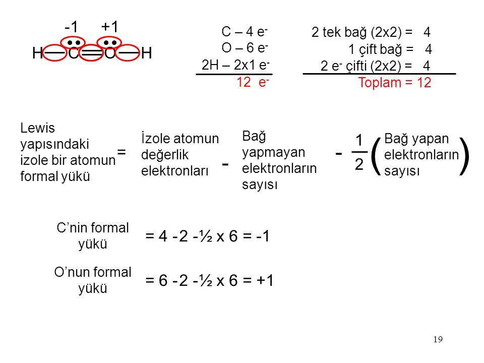 19 HCOH C – 4 e - O – 6 e - 2H – 2x1 e - 12 e - 2 tek bağ (2x2) = 4 1 çift bağ = 4 2 e - çifti (2x2) = 4 Toplam = 12 C'nin formal yükü = 4 -2 -2 -½ x 6 = -1 O'nun formal yükü = 6 -2 -2 -½ x 6 = +1 +1 Lewis yapısındaki izole bir atomun formal yükü = 1 2 Bağ yapan elektronların sayısı () İzole atomun değerlik elektronları - Bağ yapmayan elektronların sayısı -