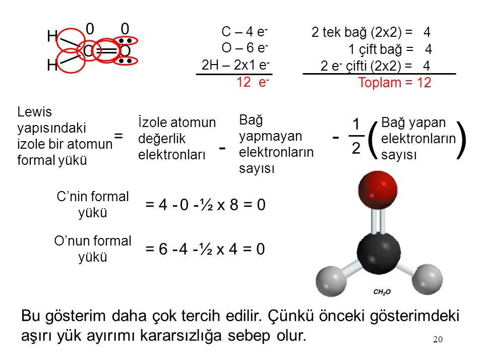 20 C – 4 e - O – 6 e - 2H – 2x1 e - 12 e - H CO H C'nin formal yükü = 4 -0 -0 -½ x 8 = 0 O'nun formal yükü = 6 -4 -4 -½ x 4 = 0 00 2 tek bağ (2x2) = 4 1 çift bağ = 4 2 e - çifti (2x2) = 4 Toplam = 12 Lewis yapısındaki izole bir atomun formal yükü = 1 2 Bağ yapan elektronların sayısı () İzole atomun değerlik elektronları - Bağ yapmayan elektronların sayısı - Bu gösterim daha çok tercih edilir.
