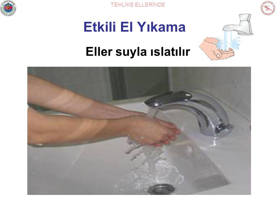 TEHLİKE ELLERİNDE Etkili El Yıkama Eller suyla ıslatılır