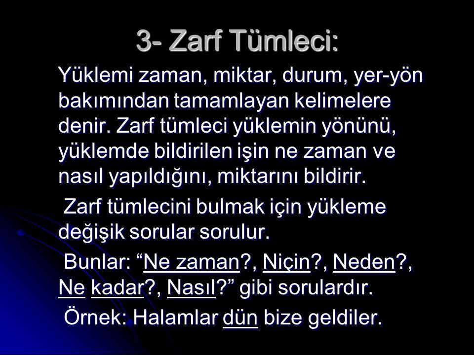 3- Zarf Tümleci: Yüklemi zaman, miktar, durum, yer-yön bakımından tamamlayan kelimelere denir.