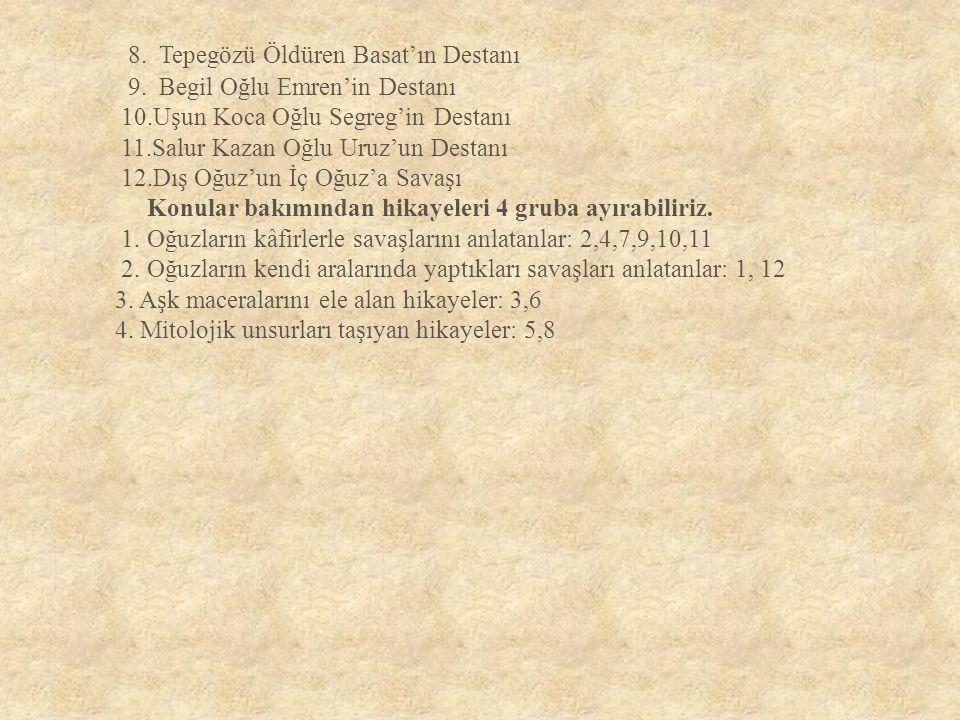 8. Tepegözü Öldüren Basat'ın Destanı 9. Begil Oğlu Emren'in Destanı 10.Uşun Koca Oğlu Segreg'in Destanı 11.Salur Kazan Oğlu Uruz'un Destanı 12.Dış Oğu