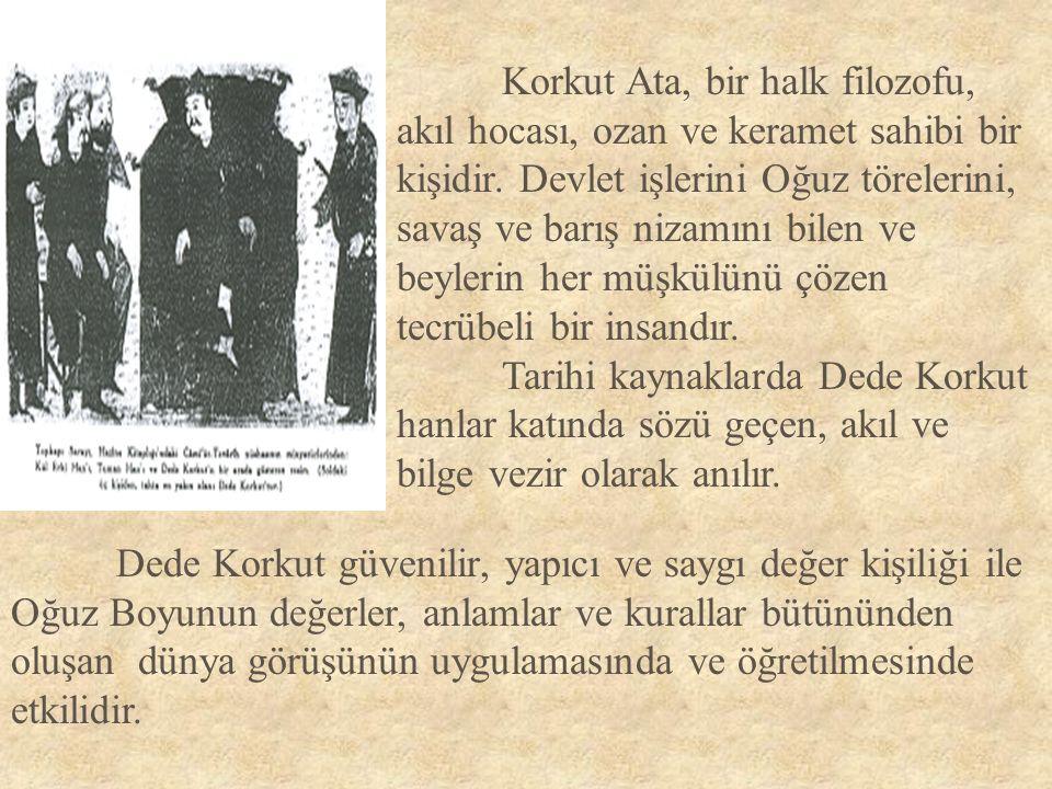 Korkut Ata, bir halk filozofu, akıl hocası, ozan ve keramet sahibi bir kişidir. Devlet işlerini Oğuz törelerini, savaş ve barış nizamını bilen ve beyl