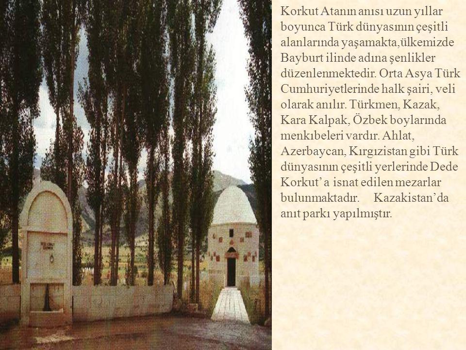 Korkut Atanın anısı uzun yıllar boyunca Türk dünyasının çeşitli alanlarında yaşamakta,ülkemizde Bayburt ilinde adına şenlikler düzenlenmektedir. Orta