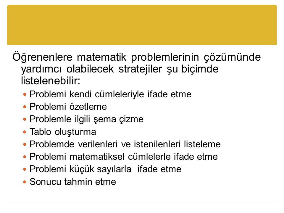 Öğrenenlere matematik problemlerinin çözümünde yardımcı olabilecek stratejiler şu biçimde listelenebilir: Problemi kendi cümleleriyle ifade etme Problemi özetleme Problemle ilgili şema çizme Tablo oluşturma Problemde verilenleri ve istenilenleri listeleme Problemi matematiksel cümlelerle ifade etme Problemi küçük sayılarla ifade etme Sonucu tahmin etme