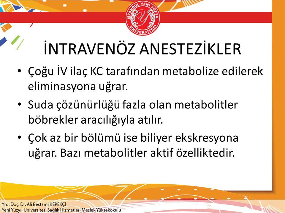 İNTRAVENÖZ ANESTEZİKLER Çoğu İV ilaç KC tarafından metabolize edilerek eliminasyona uğrar. Suda çözünürlüğü fazla olan metabolitler böbrekler aracılığ
