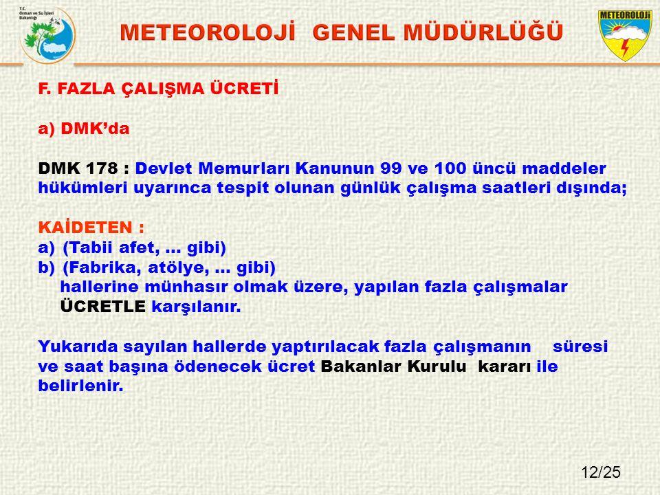 F. FAZLA ÇALIŞMA ÜCRETİ a) DMK'da DMK 178 : Devlet Memurları Kanunun 99 ve 100 üncü maddeler hükümleri uyarınca tespit olunan günlük çalışma saatleri