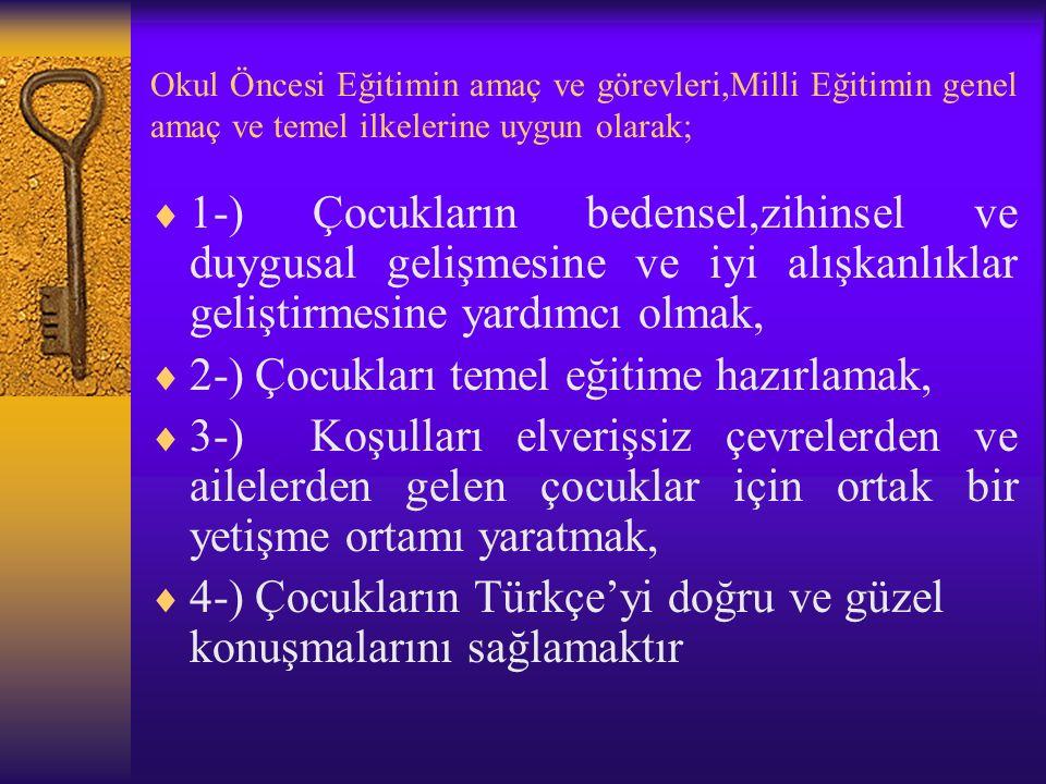 Okul Öncesi Eğitimin amaç ve görevleri,Milli Eğitimin genel amaç ve temel ilkelerine uygun olarak;  1-) Çocukların bedensel,zihinsel ve duygusal gelişmesine ve iyi alışkanlıklar geliştirmesine yardımcı olmak,  2-) Çocukları temel eğitime hazırlamak,  3-) Koşulları elverişsiz çevrelerden ve ailelerden gelen çocuklar için ortak bir yetişme ortamı yaratmak,  4-) Çocukların Türkçe'yi doğru ve güzel konuşmalarını sağlamaktır