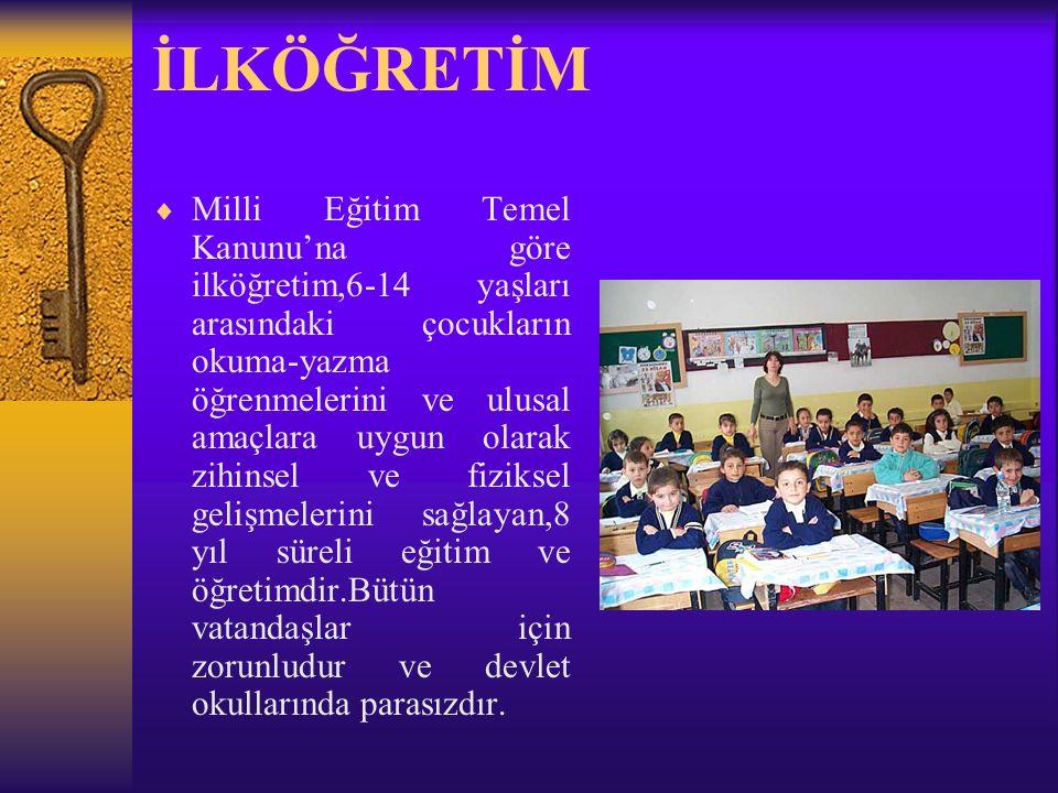 İLKÖĞRETİM  Milli Eğitim Temel Kanunu'na göre ilköğretim,6-14 yaşları arasındaki çocukların okuma-yazma öğrenmelerini ve ulusal amaçlara uygun olarak zihinsel ve fiziksel gelişmelerini sağlayan,8 yıl süreli eğitim ve öğretimdir.Bütün vatandaşlar için zorunludur ve devlet okullarında parasızdır.