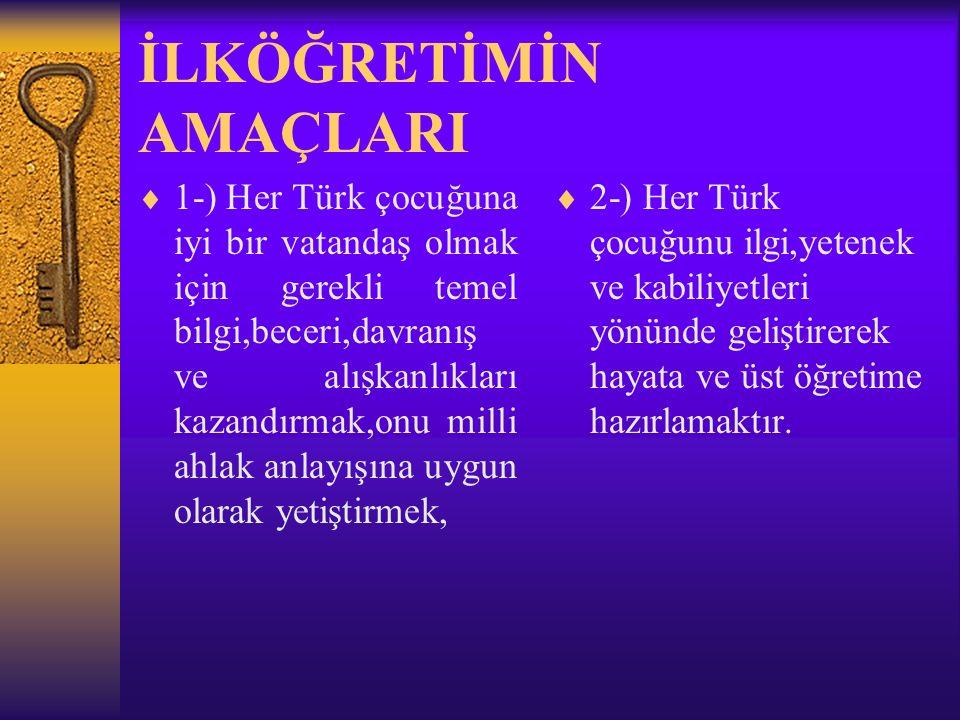 İLKÖĞRETİMİN AMAÇLARI  1-) Her Türk çocuğuna iyi bir vatandaş olmak için gerekli temel bilgi,beceri,davranış ve alışkanlıkları kazandırmak,onu milli ahlak anlayışına uygun olarak yetiştirmek,  2-) Her Türk çocuğunu ilgi,yetenek ve kabiliyetleri yönünde geliştirerek hayata ve üst öğretime hazırlamaktır.