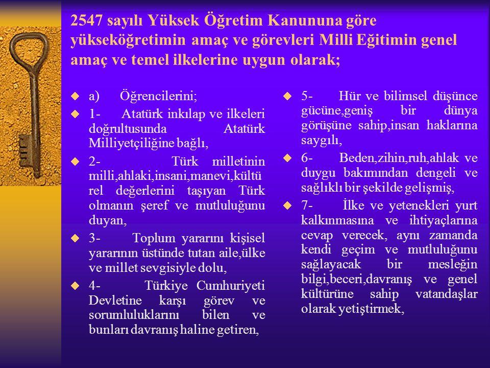 2547 sayılı Yüksek Öğretim Kanununa göre yükseköğretimin amaç ve görevleri Milli Eğitimin genel amaç ve temel ilkelerine uygun olarak;  a) Öğrencilerini;  1- Atatürk inkılap ve ilkeleri doğrultusunda Atatürk Milliyetçiliğine bağlı,  2- Türk milletinin milli,ahlaki,insani,manevi,kültü rel değerlerini taşıyan Türk olmanın şeref ve mutluluğunu duyan,  3- Toplum yararını kişisel yararının üstünde tutan aile,ülke ve millet sevgisiyle dolu,  4- Türkiye Cumhuriyeti Devletine karşı görev ve sorumluluklarını bilen ve bunları davranış haline getiren,  5- Hür ve bilimsel düşünce gücüne,geniş bir dünya görüşüne sahip,insan haklarına saygılı,  6- Beden,zihin,ruh,ahlak ve duygu bakımından dengeli ve sağlıklı bir şekilde gelişmiş,  7- İlke ve yetenekleri yurt kalkınmasına ve ihtiyaçlarına cevap verecek, aynı zamanda kendi geçim ve mutluluğunu sağlayacak bir mesleğin bilgi,beceri,davranış ve genel kültürüne sahip vatandaşlar olarak yetiştirmek,