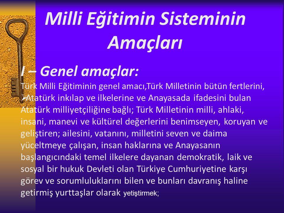 Milli Eğitimin Sisteminin Amaçları I – Genel amaçlar: Türk Milli Eğitiminin genel amacı,Türk Milletinin bütün fertlerini,  Atatürk inkılap ve ilkelerine ve Anayasada ifadesini bulan Atatürk milliyetçiliğine bağlı; Türk Milletinin milli, ahlaki, insani, manevi ve kültürel değerlerini benimseyen, koruyan ve geliştiren; ailesini, vatanını, milletini seven ve daima yüceltmeye çalışan, insan haklarına ve Anayasanın başlangıcındaki temel ilkelere dayanan demokratik, laik ve sosyal bir hukuk Devleti olan Türkiye Cumhuriyetine karşı görev ve sorumluluklarını bilen ve bunları davranış haline getirmiş yurttaşlar olarak yetiştirmek;