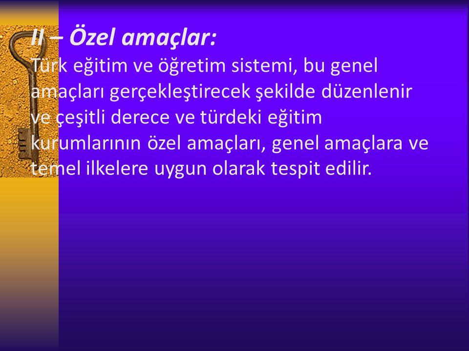 II – Özel amaçlar: Türk eğitim ve öğretim sistemi, bu genel amaçları gerçekleştirecek şekilde düzenlenir ve çeşitli derece ve türdeki eğitim kurumlarının özel amaçları, genel amaçlara ve temel ilkelere uygun olarak tespit edilir.