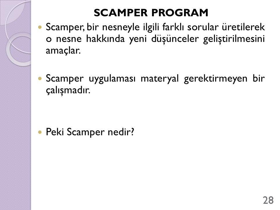 SCAMPER PROGRAM Scamper, bir nesneyle ilgili farklı sorular üretilerek o nesne hakkında yeni düşünceler geliştirilmesini amaçlar. Scamper uygulaması m