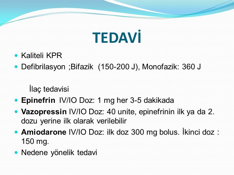 TEDAVİ Kaliteli KPR Defibrilasyon ;Bifazik (150-200 J), Monofazik: 360 J İlaç tedavisi Epinefrin IV/IO Doz: 1 mg her 3-5 dakikada Vazopressin IV/IO Do