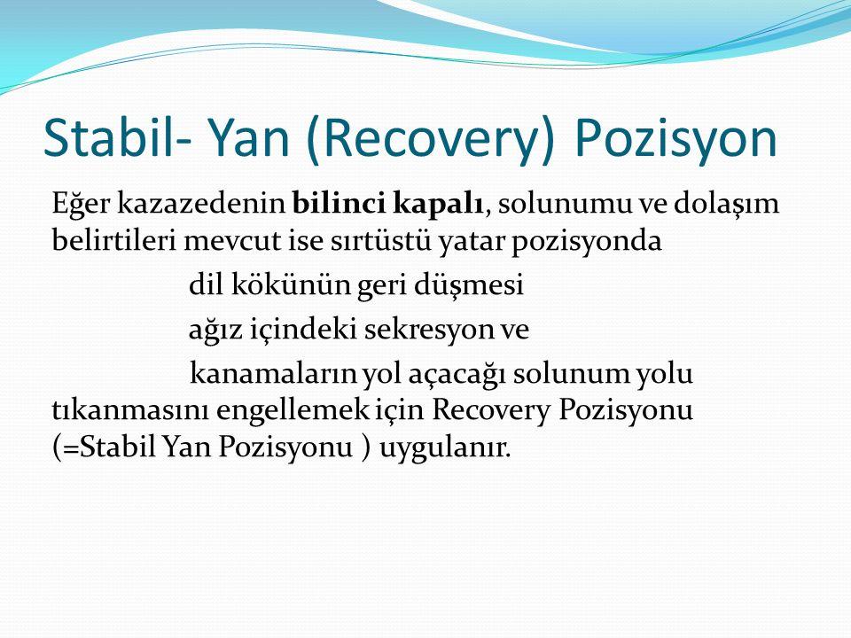 Stabil- Yan (Recovery) Pozisyon Eğer kazazedenin bilinci kapalı, solunumu ve dolaşım belirtileri mevcut ise sırtüstü yatar pozisyonda dil kökünün geri