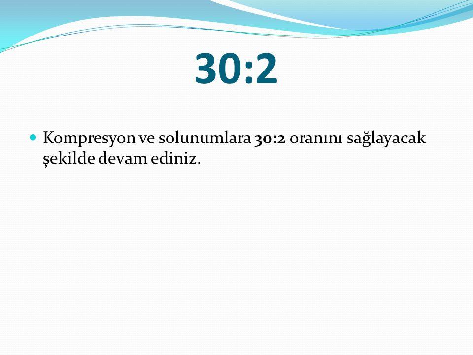 30:2 Kompresyon ve solunumlara 30:2 oranını sağlayacak şekilde devam ediniz.