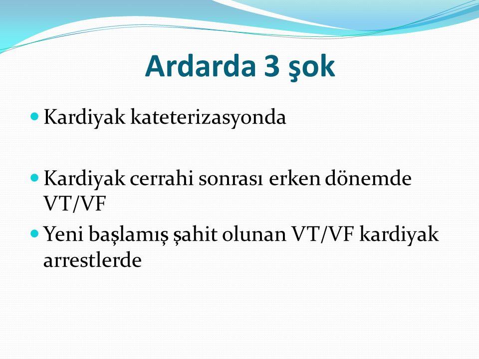 Ardarda 3 şok Kardiyak kateterizasyonda Kardiyak cerrahi sonrası erken dönemde VT/VF Yeni başlamış şahit olunan VT/VF kardiyak arrestlerde