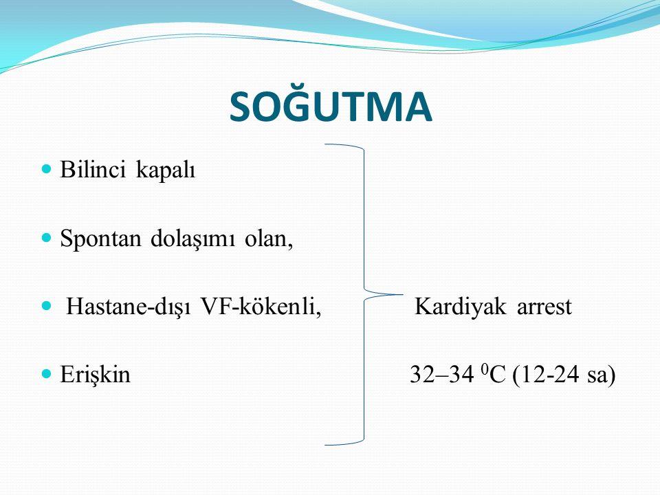 SOĞUTMA Bilinci kapalı Spontan dolaşımı olan, Hastane-dışı VF-kökenli, Kardiyak arrest Erişkin 32–34 0 C (12-24 sa)