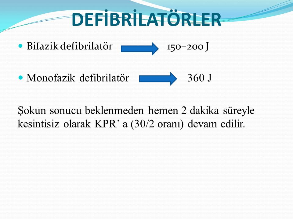 DEFİBRİLATÖRLER Bifazik defibrilatör 150–200 J Monofazik defibrilatör 360 J Şokun sonucu beklenmeden hemen 2 dakika süreyle kesintisiz olarak KPR' a (