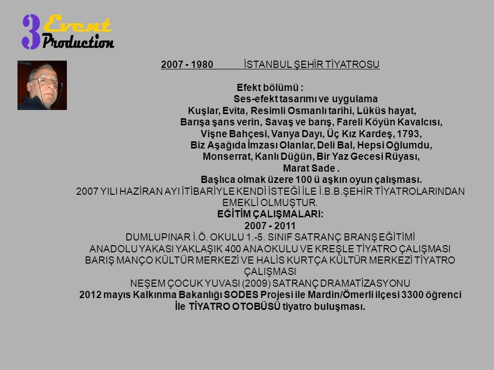 2007 - 1980 İSTANBUL ŞEHİR TİYATROSU Efekt bölümü : Ses-efekt tasarımı ve uygulama Kuşlar, Evita, Resimli Osmanlı tarihi, Lüküs hayat, Barışa şans verin, Savaş ve barış, Fareli Köyün Kavalcısı, Vişne Bahçesi, Vanya Dayı, Üç Kız Kardeş, 1793, Biz Aşağıda İmzası Olanlar, Deli Bal, Hepsi Oğlumdu, Monserrat, Kanlı Düğün, Bir Yaz Gecesi Rüyası, Marat Sade.