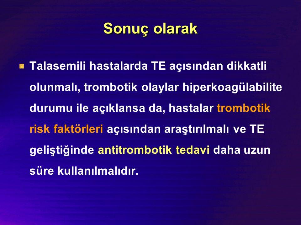 Sonuç olarak Talasemili hastalarda TE açısından dikkatli olunmalı, trombotik olaylar hiperkoagülabilite durumu ile açıklansa da, hastalar trombotik ri