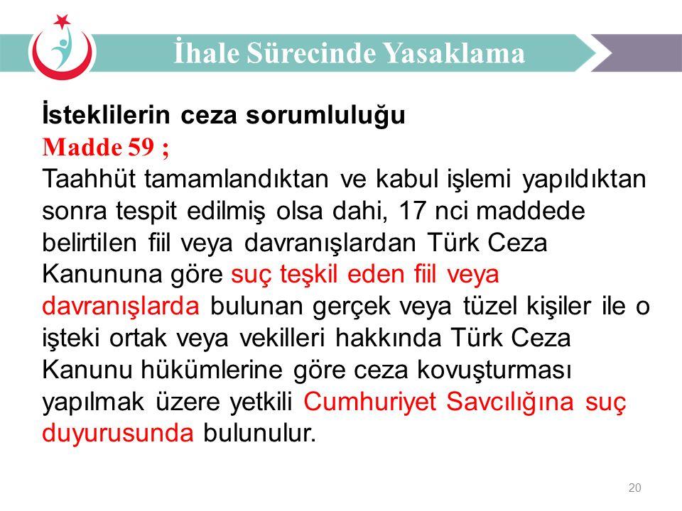 20 İsteklilerin ceza sorumluluğu Madde 59 ; Taahhüt tamamlandıktan ve kabul işlemi yapıldıktan sonra tespit edilmiş olsa dahi, 17 nci maddede belirtilen fiil veya davranışlardan Türk Ceza Kanununa göre suç teşkil eden fiil veya davranışlarda bulunan gerçek veya tüzel kişiler ile o işteki ortak veya vekilleri hakkında Türk Ceza Kanunu hükümlerine göre ceza kovuşturması yapılmak üzere yetkili Cumhuriyet Savcılığına suç duyurusunda bulunulur.