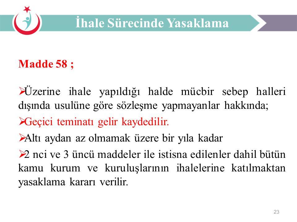 23 Madde 58 ;  Üzerine ihale yapıldığı halde mücbir sebep halleri dışında usulüne göre sözleşme yapmayanlar hakkında;  Geçici teminatı gelir kaydedilir.