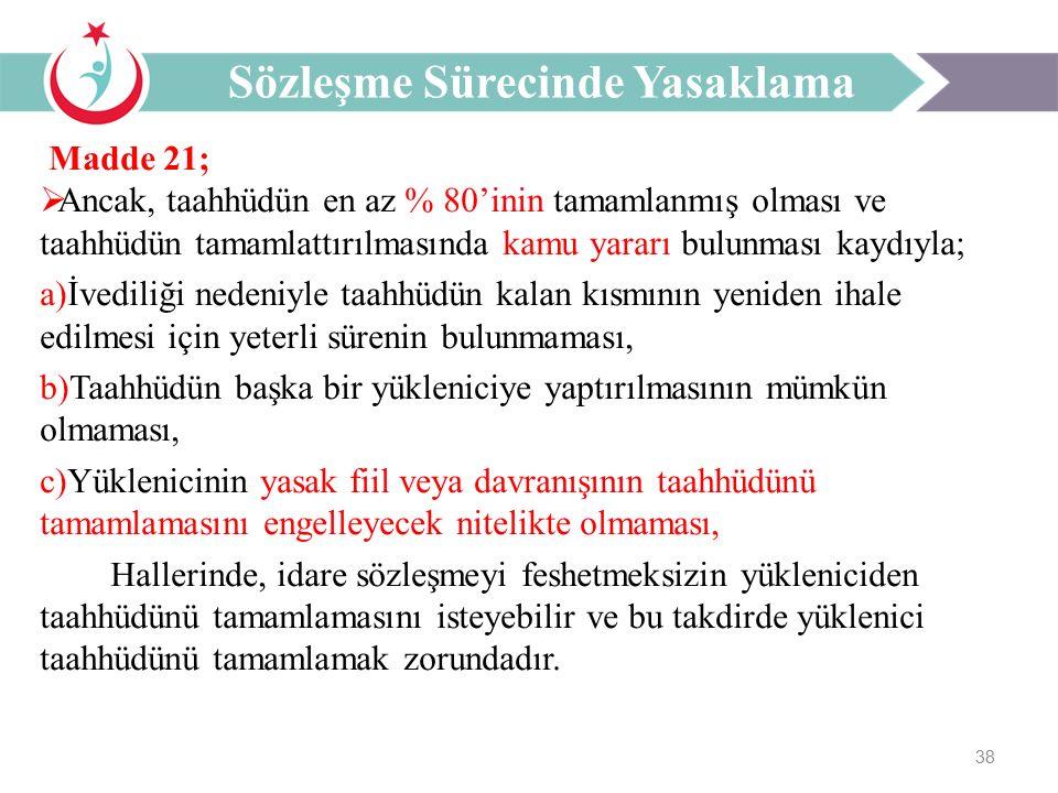 38 Madde 21;  Ancak, taahhüdün en az % 80'inin tamamlanmış olması ve taahhüdün tamamlattırılmasında kamu yararı bulunması kaydıyla; a)İvediliği nedeniyle taahhüdün kalan kısmının yeniden ihale edilmesi için yeterli sürenin bulunmaması, b)Taahhüdün başka bir yükleniciye yaptırılmasının mümkün olmaması, c)Yüklenicinin yasak fiil veya davranışının taahhüdünü tamamlamasını engelleyecek nitelikte olmaması, Hallerinde, idare sözleşmeyi feshetmeksizin yükleniciden taahhüdünü tamamlamasını isteyebilir ve bu takdirde yüklenici taahhüdünü tamamlamak zorundadır.