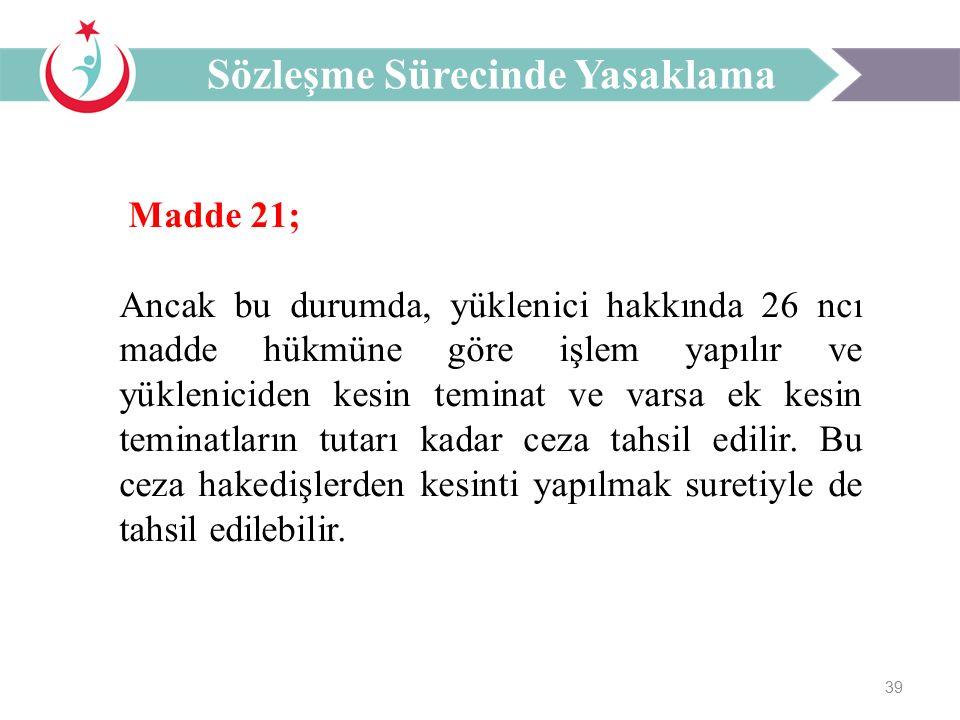 39 Madde 21; Ancak bu durumda, yüklenici hakkında 26 ncı madde hükmüne göre işlem yapılır ve yükleniciden kesin teminat ve varsa ek kesin teminatların tutarı kadar ceza tahsil edilir.