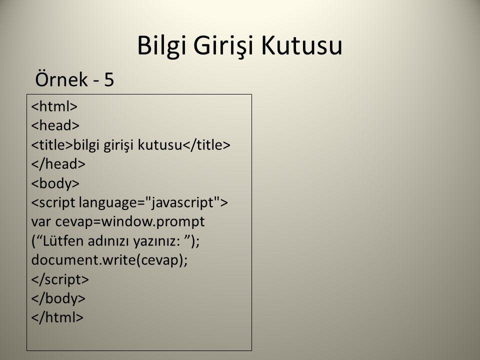 Bilgi Girişi Kutusu bilgi girişi kutusu var cevap=window.prompt ( Lütfen adınızı yazınız: ); document.write(cevap); Örnek - 5