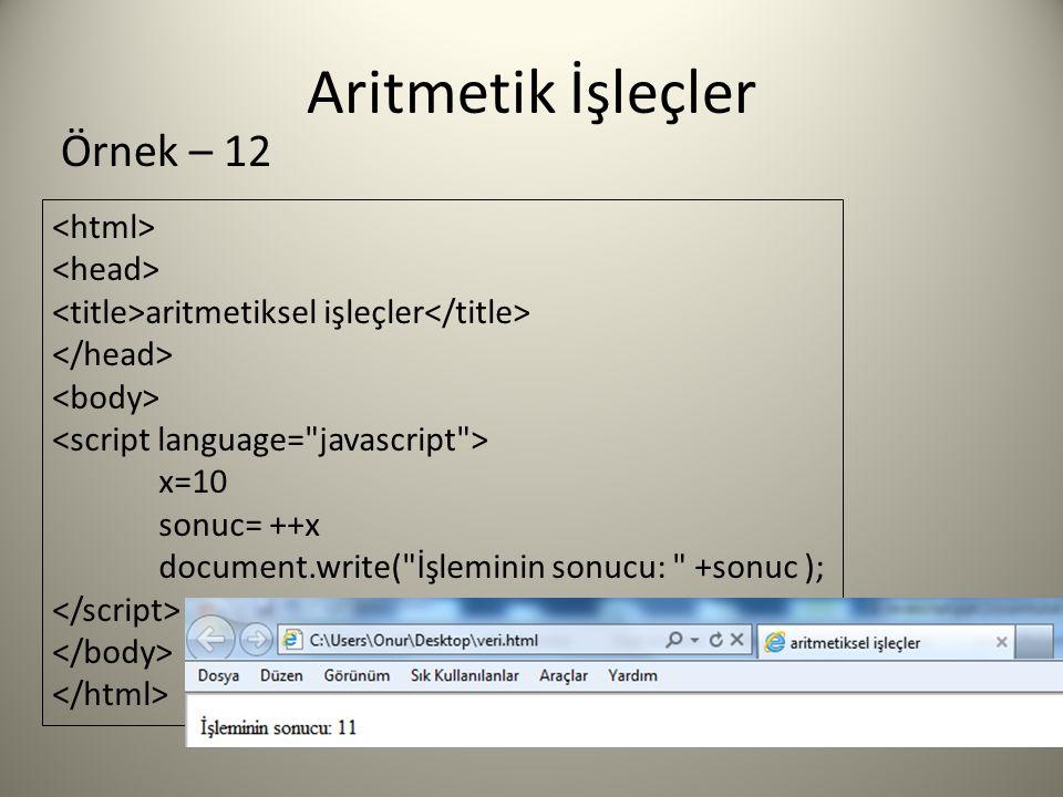 Aritmetik İşleçler aritmetiksel işleçler x=10 sonuc= ++x document.write( İşleminin sonucu: +sonuc ); Örnek – 12