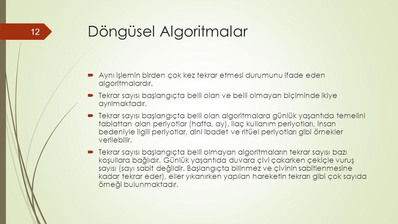 Döngüsel Algoritmalar  Aynı işlemin birden çok kez tekrar etmesi durumunu ifade eden algoritmalardır.