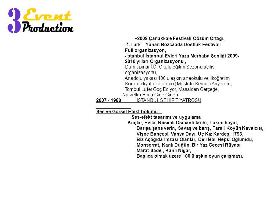 - 2008 Çanakkale Festivali Çözüm Ortağı, -1.Türk – Yunan Bozcaada Dostluk Festivali Full organizasyon, -İstanbul İstanbul Evleri Yaza Merhaba Şenliği 2009- 2010 yılları Organizasyonu, Dumlupınar İ.Ö.