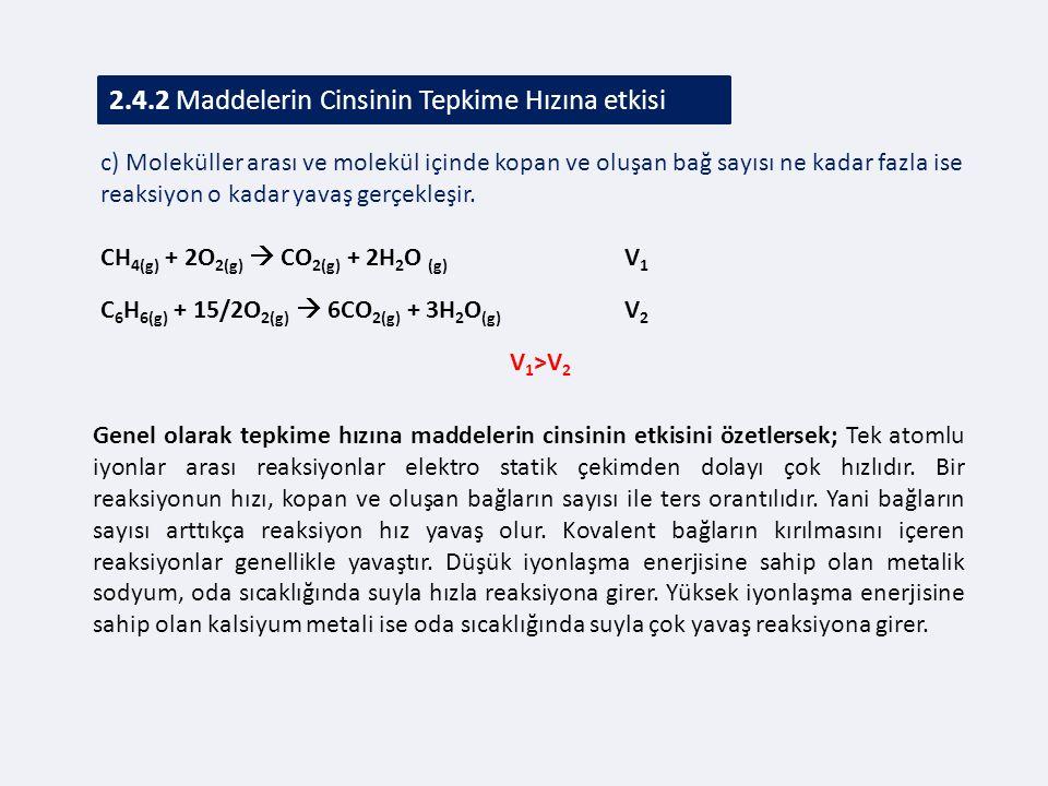 2.4.2 Maddelerin Cinsinin Tepkime Hızına etkisi c) Moleküller arası ve molekül içinde kopan ve oluşan bağ sayısı ne kadar fazla ise reaksiyon o kadar yavaş gerçekleşir.