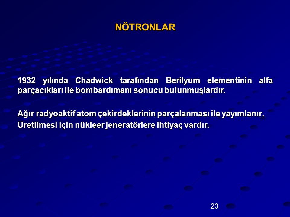 23 NÖTRONLAR 1932 yılında Chadwick tarafından Berilyum elementinin alfa parçacıkları ile bombardımanı sonucu bulunmuşlardır. Ağır radyoaktif atom çeki