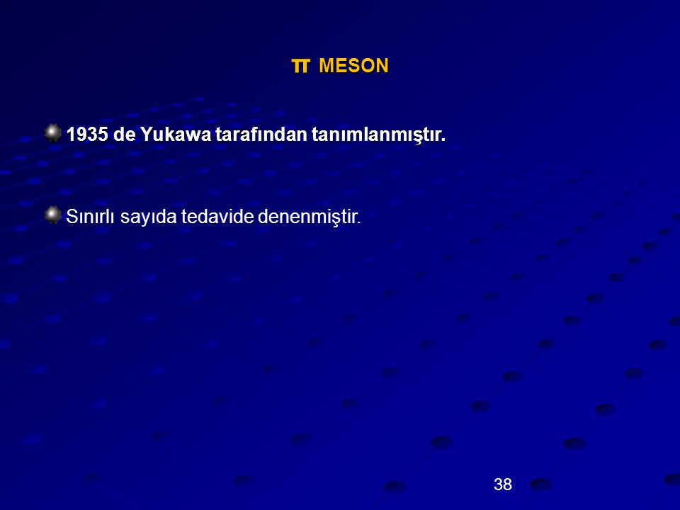 38 π MESON 1935 de Yukawa tarafından tanımlanmıştır. Sınırlı sayıda tedavide denenmiştir.