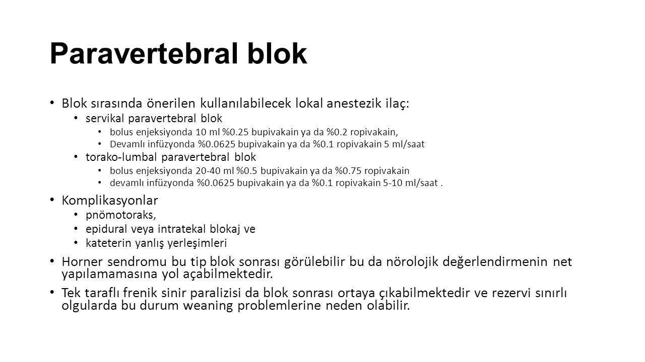 Paravertebral blok Blok sırasında önerilen kullanılabilecek lokal anestezik ilaç: servikal paravertebral blok bolus enjeksiyonda 10 ml %0.25 bupivakain ya da %0.2 ropivakain, Devamlı infüzyonda %0.0625 bupivakain ya da %0.1 ropivakain 5 ml/saat torako-lumbal paravertebral blok bolus enjeksiyonda 20-40 ml %0.5 bupivakain ya da %0.75 ropivakain devamlı infüzyonda %0.0625 bupivakain ya da %0.1 ropivakain 5-10 ml/saat.