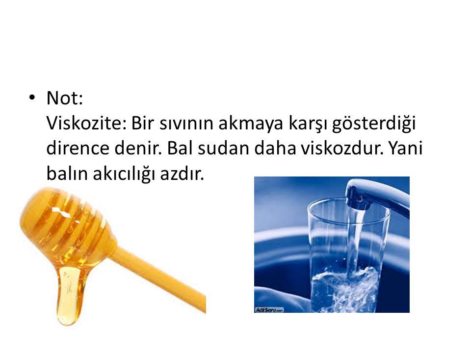 Not: Viskozite: Bir sıvının akmaya karşı gösterdiği dirence denir. Bal sudan daha viskozdur. Yani balın akıcılığı azdır.