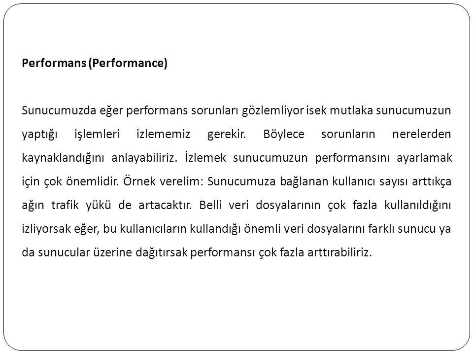 Performans (Performance) Sunucumuzda eğer performans sorunları gözlemliyor isek mutlaka sunucumuzun yaptığı işlemleri izlememiz gerekir. Böylece sorun