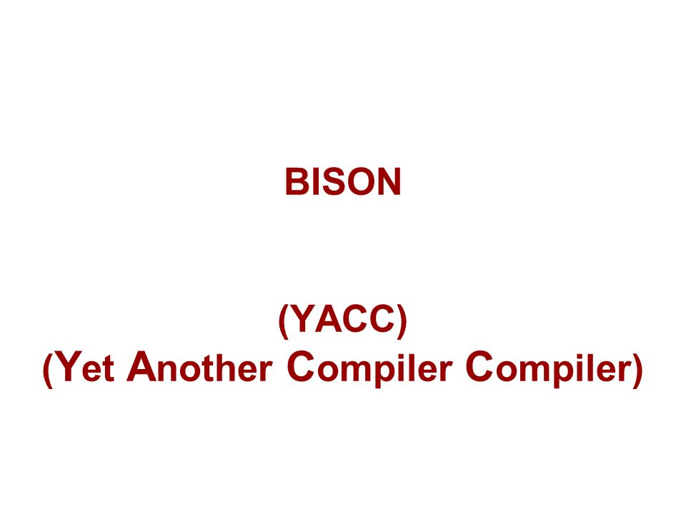 BISON (YACC) ( Y et A nother C ompiler C ompiler)