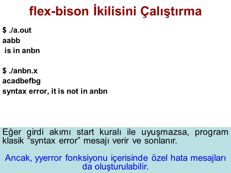 flex-bison İkilisini Çalıştırma $./a.out aabb is in anbn $./anbn.x acadbefbg syntax error, it is not in anbn Eğer girdi akımı start kuralı ile uyuşmazsa, program klasik syntax error mesajı verir ve sonlanır.