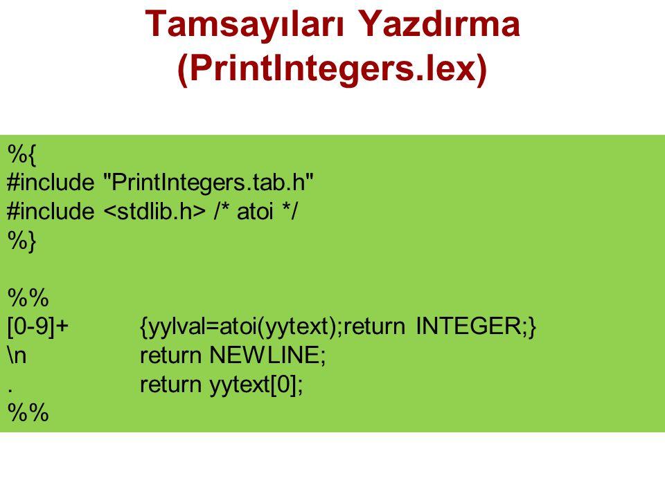 Tamsayıları Yazdırma (PrintIntegers.lex) %{ #include PrintIntegers.tab.h #include /* atoi */ %} % [0-9]+{yylval=atoi(yytext);return INTEGER;} \n return NEWLINE;.