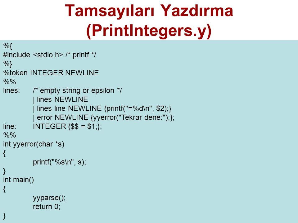 Tamsayıları Yazdırma (PrintIntegers.y) %{ #include /* printf */ %} %token INTEGER NEWLINE % lines: /* empty string or epsilon */ | lines NEWLINE | lines line NEWLINE {printf( =%d\n , $2);} | error NEWLINE {yyerror( Tekrar dene: );}; line: INTEGER {$$ = $1;}; % int yyerror(char *s) { printf( %s\n , s); } int main() { yyparse(); return 0; }