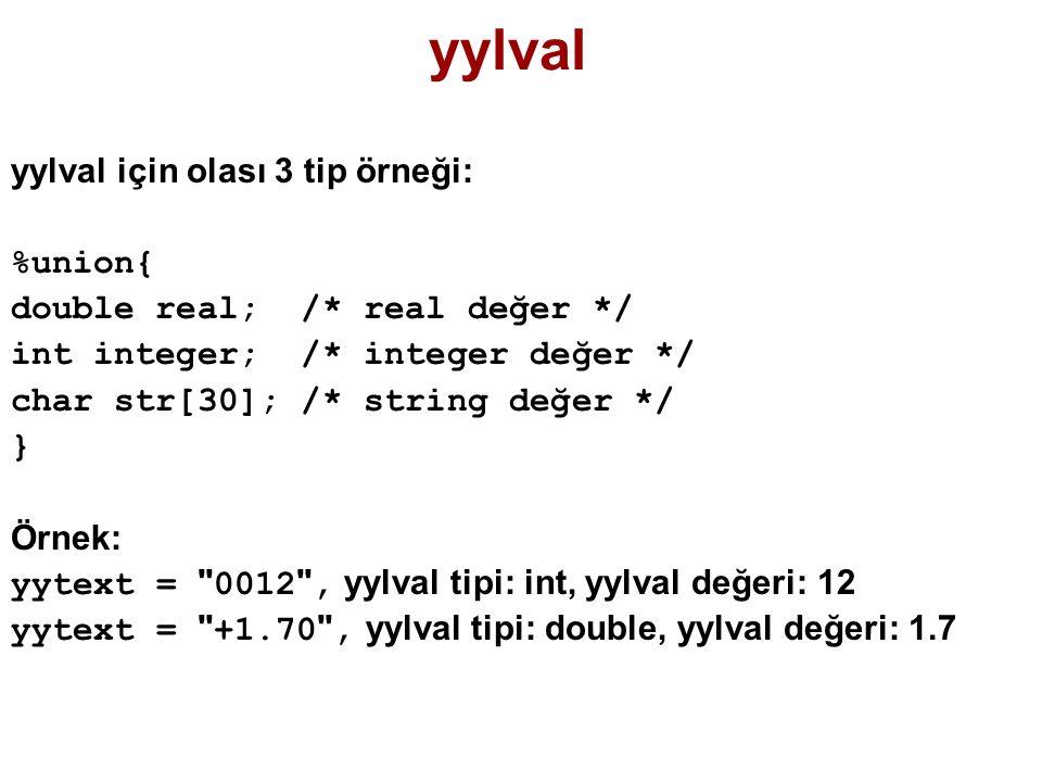 yylval yylval için olası 3 tip örneği: %union{ double real; /* real değer */ int integer; /* integer değer */ char str[30]; /* string değer */ } Örnek: yytext = 0012 , yylval tipi: int, yylval değeri: 12 yytext = +1.70 , yylval tipi: double, yylval değeri: 1.7
