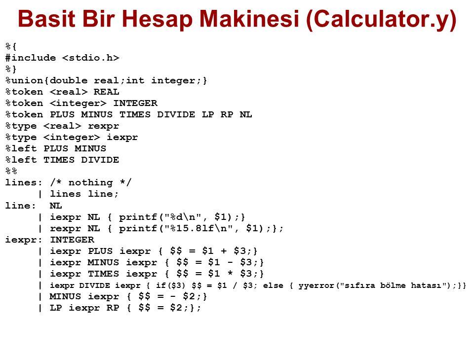 Basit Bir Hesap Makinesi (Calculator.y) %{ #include %} %union{double real;int integer;} %token REAL %token INTEGER %token PLUS MINUS TIMES DIVIDE LP RP NL %type rexpr %type iexpr %left PLUS MINUS %left TIMES DIVIDE % lines: /* nothing */ | lines line; line: NL | iexpr NL { printf( %d\n , $1);} | rexpr NL { printf( %15.8lf\n , $1);}; iexpr: INTEGER | iexpr PLUS iexpr { $$ = $1 + $3;} | iexpr MINUS iexpr { $$ = $1 - $3;} | iexpr TIMES iexpr { $$ = $1 * $3;} | iexpr DIVIDE iexpr { if($3) $$ = $1 / $3; else { yyerror( sıfıra bölme hatası );}} | MINUS iexpr { $$ = - $2;} | LP iexpr RP { $$ = $2;};