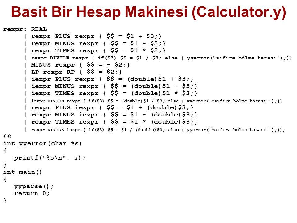 Basit Bir Hesap Makinesi (Calculator.y) rexpr: REAL | rexpr PLUS rexpr { $$ = $1 + $3;} | rexpr MINUS rexpr { $$ = $1 - $3;} | rexpr TIMES rexpr { $$