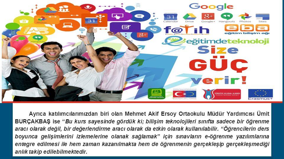 Ayrıca katılımcılarımızdan biri olan Mehmet Akif Ersoy Ortaokulu Müdür Yardımcısı Ümit BURÇAKBAŞ ise Bu kurs sayesinde gördük ki; bilişim teknolojileri sınıfta sadece bir öğrenme aracı olarak değil, bir değerlendirme aracı olarak da etkin olarak kullanılabilir.