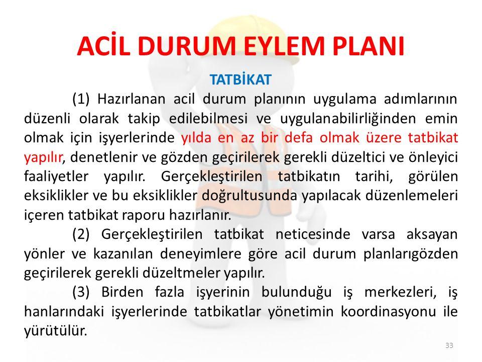 ACİL DURUM EYLEM PLANI 33 TATBİKAT (1) Hazırlanan acil durum planının uygulama adımlarının düzenli olarak takip edilebilmesi ve uygulanabilirliğinden